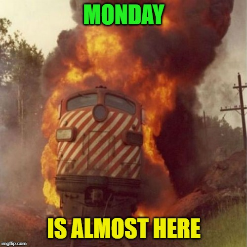 yay! | MONDAY IS ALMOST HERE | image tagged in train,monday | made w/ Imgflip meme maker