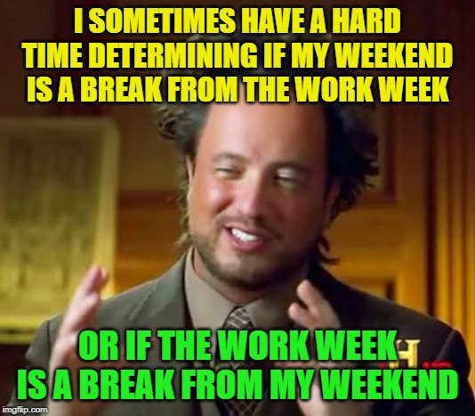 So Hard To Tell |  I SOMETIMES HAVE A HARD TIME DETERMINING IF MY WEEKEND IS A BREAK FROM THE WORK WEEK; OR IF THE WORK WEEK IS A BREAK FROM MY WEEKEND | image tagged in memes,ancient aliens | made w/ Imgflip meme maker