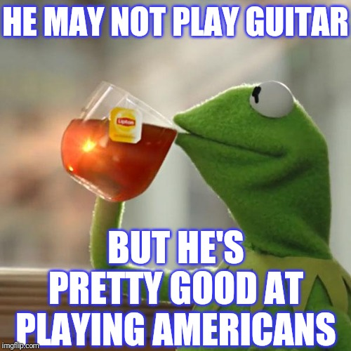 But Thats None Of My Business Meme | HE MAY NOT PLAY GUITAR BUT HE'S PRETTY GOOD AT PLAYING AMERICANS | image tagged in memes,but thats none of my business,kermit the frog | made w/ Imgflip meme maker
