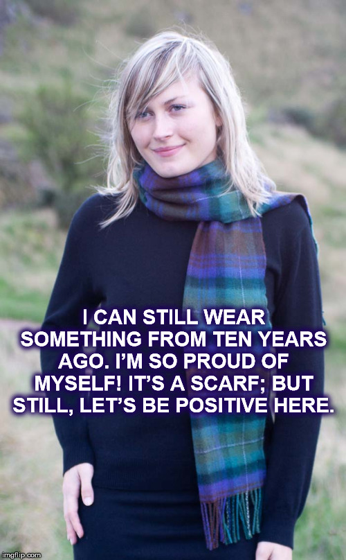 I CAN STILL WEAR THIS! |  I CAN STILL WEAR SOMETHING FROM TEN YEARS AGO. I'M SO PROUD OF MYSELF! IT'S A SCARF; BUT STILL, LET'S BE POSITIVE HERE. | image tagged in scarf,woman,blonde,proud,myself,positive thinking | made w/ Imgflip meme maker