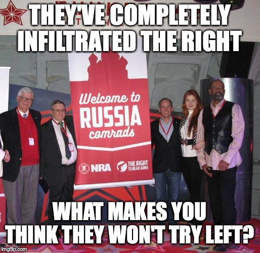 THEY'VE COMPLETELY INFILTRATED THE RIGHT WHAT MAKES YOU THINK THEY WON'T TRY LEFT? | image tagged in welcome nra comrade's to russia | made w/ Imgflip meme maker