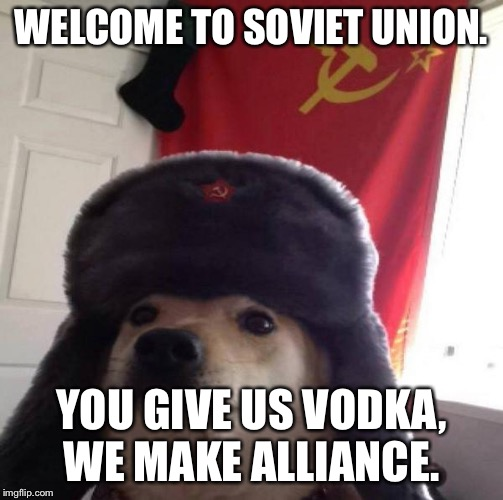 Soviet Union Dog | WELCOME TO SOVIET UNION. YOU GIVE US VODKA, WE MAKE ALLIANCE. | image tagged in russian doge,russia,soviet union | made w/ Imgflip meme maker