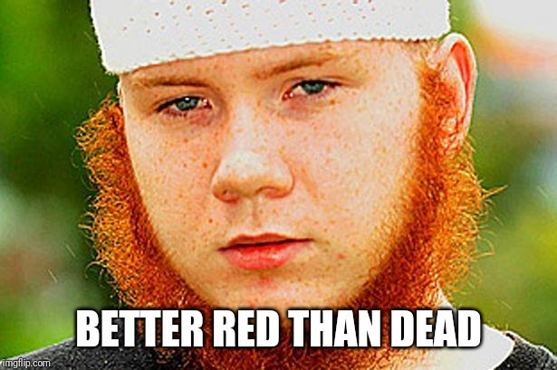 Ginger Muslim | BETTER RED THAN DEAD | image tagged in ginger muslim | made w/ Imgflip meme maker