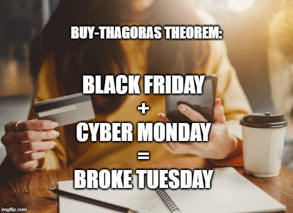BUY-THAGORAS THEOREM:; BLACK FRIDAY + CYBER MONDAY = BROKE TUESDAY | made w/ Imgflip meme maker