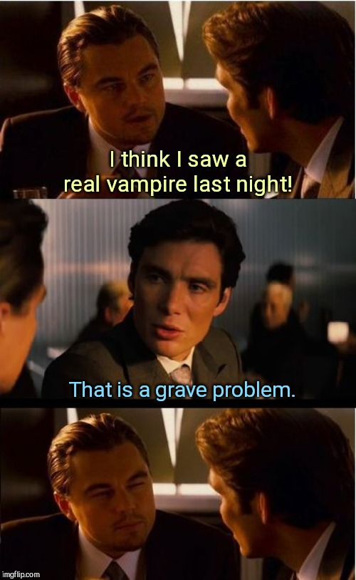 Inception | I think I saw a real vampire last night! That is a grave problem. | image tagged in memes,inception,halloween,jokes | made w/ Imgflip meme maker