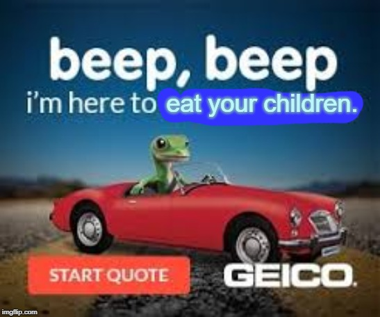 Geico, save your children. | eat your children. | image tagged in memes,geico,geico gecko,beep beep,children,dark | made w/ Imgflip meme maker