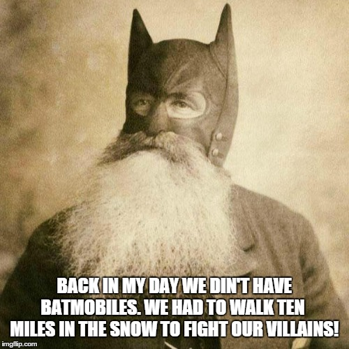 Old Batman remembers | BACK IN MY DAY WE DIN'T HAVE BATMOBILES. WE HAD TO WALK TEN  MILES IN THE SNOW TO FIGHT OUR VILLAINS! | image tagged in batman,back in my day,grandpa,old batman | made w/ Imgflip meme maker