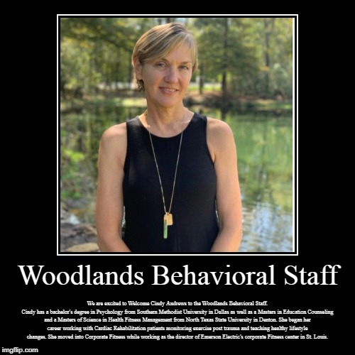 Woodlands Behavioral Staff | Woodlands Behavioral Staff | We are excited to Welcome Cindy Andrews to the Woodlands Behavioral Staff. Cindy has a bachelor's degree in Psy | image tagged in woodlands health and wellness,psychiatric wellness center,woodlands psychiatry,adhd testing houston,adhd psychiatrist | made w/ Imgflip demotivational maker