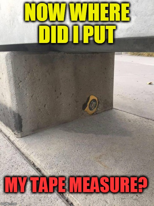 set in stone |  NOW WHERE DID I PUT; MY TAPE MEASURE? | image tagged in oops,tape | made w/ Imgflip meme maker