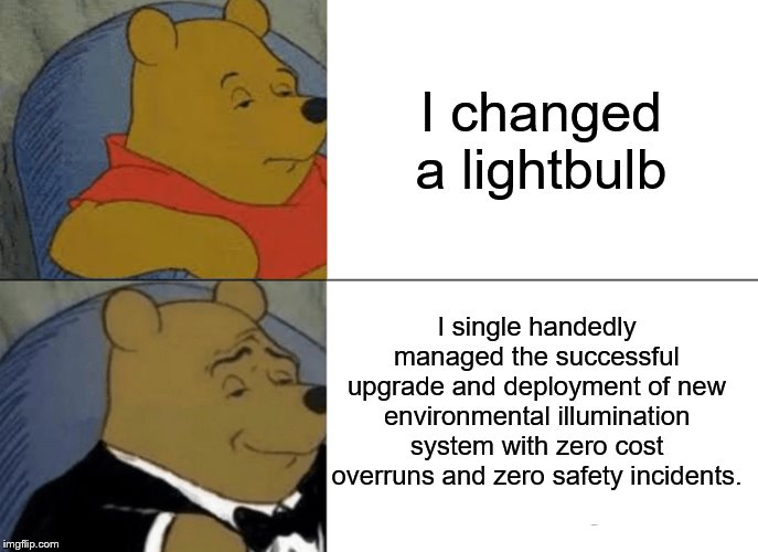 Tuxedo Winnie The Pooh Meme | I changed a lightbulb I single handedly managed the successful upgrade and deployment of new environmental illumination system with zero cos | image tagged in memes,tuxedo winnie the pooh | made w/ Imgflip meme maker