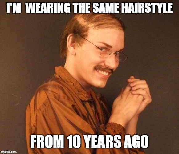 Creepy guy | I'M  WEARING THE SAME HAIRSTYLE FROM 10 YEARS AGO | image tagged in creepy guy | made w/ Imgflip meme maker