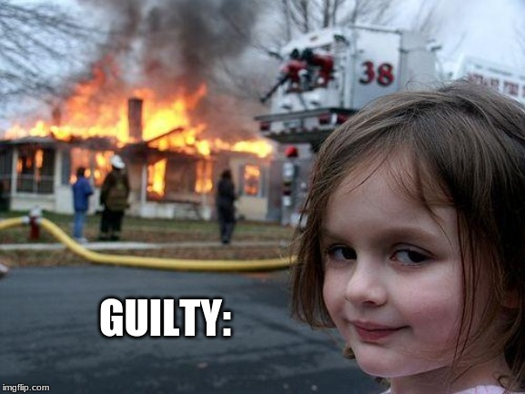 Disaster Girl | GUILTY: | image tagged in memes,disaster girl | made w/ Imgflip meme maker