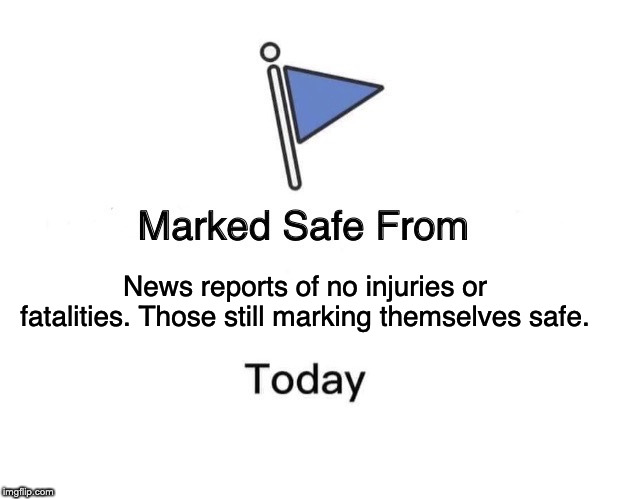 Marked Safe From Meme | News reports of no injuries or fatalities. Those still marking themselves safe. | image tagged in memes,marked safe from | made w/ Imgflip meme maker