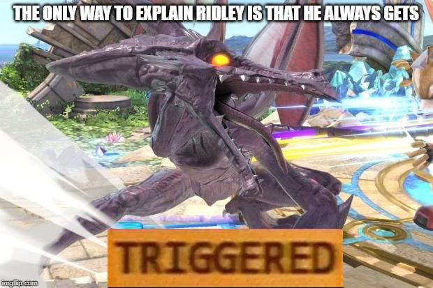 Smash ultimate characters in a nutshell 4/82 | THE ONLY WAY TO EXPLAIN RIDLEY IS THAT HE ALWAYS GETS | image tagged in ridley getting mad | made w/ Imgflip meme maker