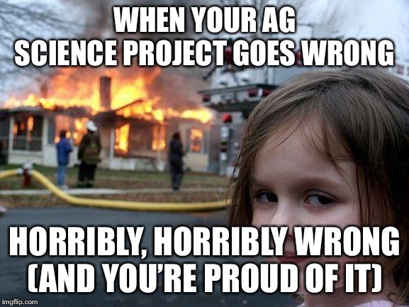 Disaster Girl | WHEN YOUR AG SCIENCE PROJECT GOES WRONG HORRIBLY, HORRIBLY WRONG(AND YOU'RE PROUD OF IT) | image tagged in memes,disaster girl | made w/ Imgflip meme maker