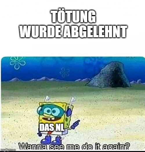 TÖTUNG WURDE ABGELEHNT DAS NL | image tagged in spongebob wanna see me do it again | made w/ Imgflip meme maker