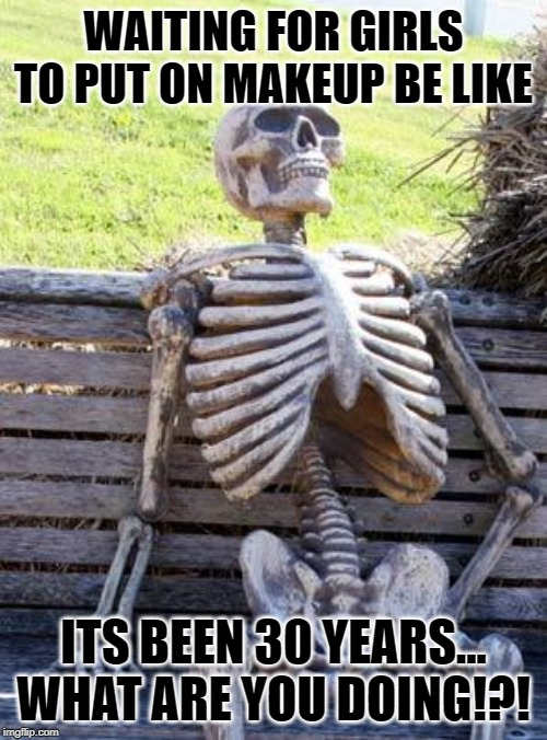 Waiting Skeleton | WAITING FOR GIRLS TO PUT ON MAKEUP BE LIKE ITS BEEN 30 YEARS... WHAT ARE YOU DOING!?! | image tagged in memes,waiting skeleton | made w/ Imgflip meme maker