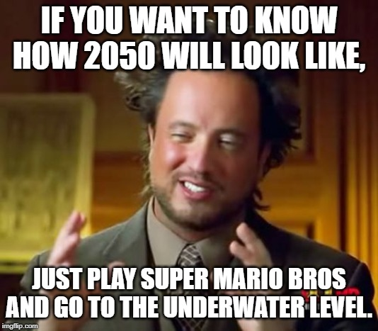 Ancient Aliens |  IF YOU WANT TO KNOW HOW 2050 WILL LOOK LIKE, JUST PLAY SUPER MARIO BROS AND GO TO THE UNDERWATER LEVEL. | image tagged in memes,ancient aliens | made w/ Imgflip meme maker