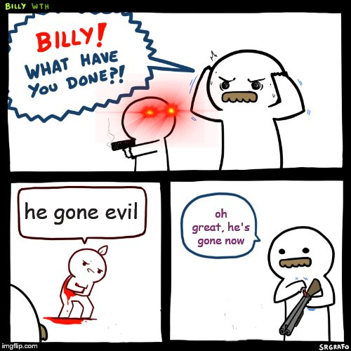 Billy, What Have You Done | he gone evil oh great, he's gone now | image tagged in billy what have you done,evil,guns,bloody | made w/ Imgflip meme maker