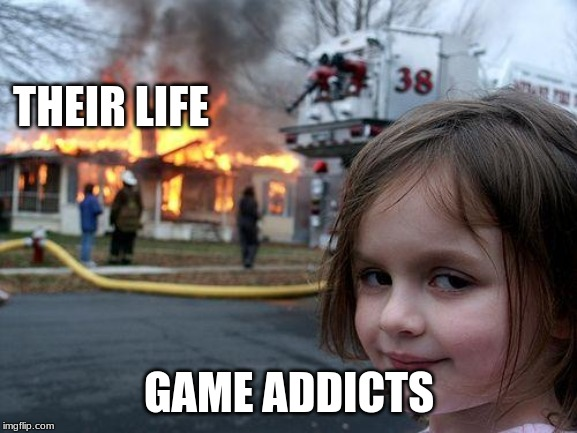 Disaster Girl | THEIR LIFE GAME ADDICTS | image tagged in memes,disaster girl | made w/ Imgflip meme maker