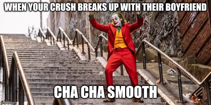 WHEN YOUR CRUSH BREAKS UP WITH THEIR BOYFRIEND CHA CHA SMOOTH | image tagged in joker meme | made w/ Imgflip meme maker