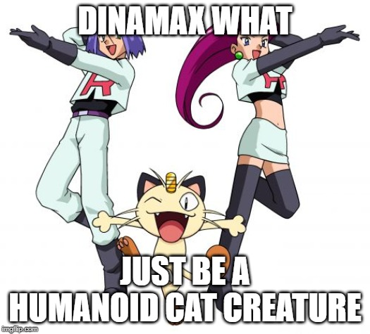 Team Rocket | DINAMAX WHAT JUST BE A HUMANOID CAT CREATURE | image tagged in memes,team rocket | made w/ Imgflip meme maker