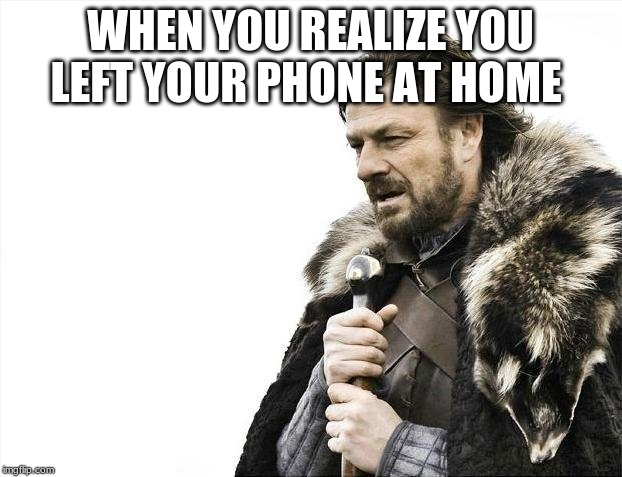Brace Yourselves X is Coming | WHEN YOU REALIZE YOU LEFT YOUR PHONE AT HOME | image tagged in memes,brace yourselves x is coming | made w/ Imgflip meme maker