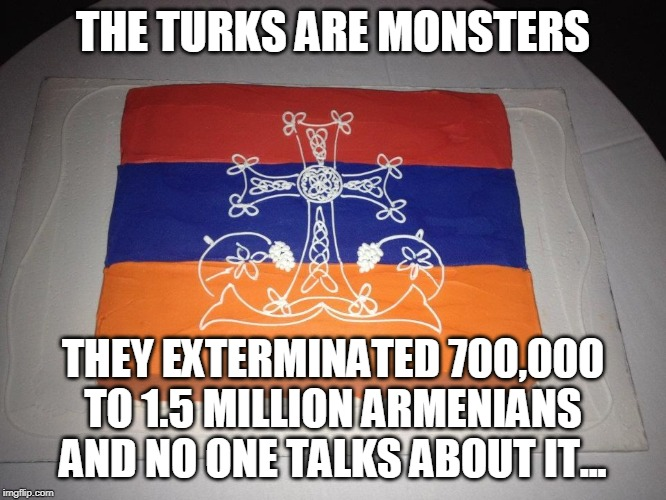 Armenia Cake | THE TURKS ARE MONSTERS THEY EXTERMINATED 700,000 TO 1.5 MILLION ARMENIANS AND NO ONE TALKS ABOUT IT... | image tagged in armenia cake | made w/ Imgflip meme maker