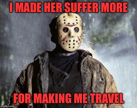 Friday 13th Jason | I MADE HER SUFFER MORE FOR MAKING ME TRAVEL | image tagged in friday 13th jason | made w/ Imgflip meme maker