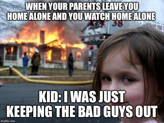 Disaster Girl Meme | WHEN YOUR PARENTS LEAVE YOU HOME ALONE AND YOU WATCH HOME ALONE KID: I WAS JUST KEEPING THE BAD GUYS OUT | image tagged in memes,disaster girl | made w/ Imgflip meme maker