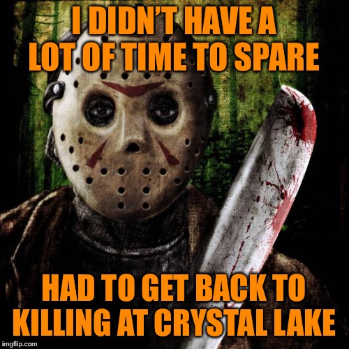 Jason Voorhees | I DIDN'T HAVE A LOT OF TIME TO SPARE HAD TO GET BACK TO KILLING AT CRYSTAL LAKE | image tagged in jason voorhees | made w/ Imgflip meme maker