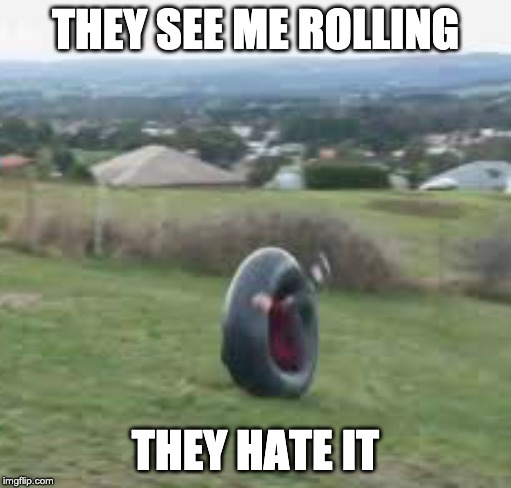 THEY SEE ME ROLLING THEY HATE IT | image tagged in tires | made w/ Imgflip meme maker
