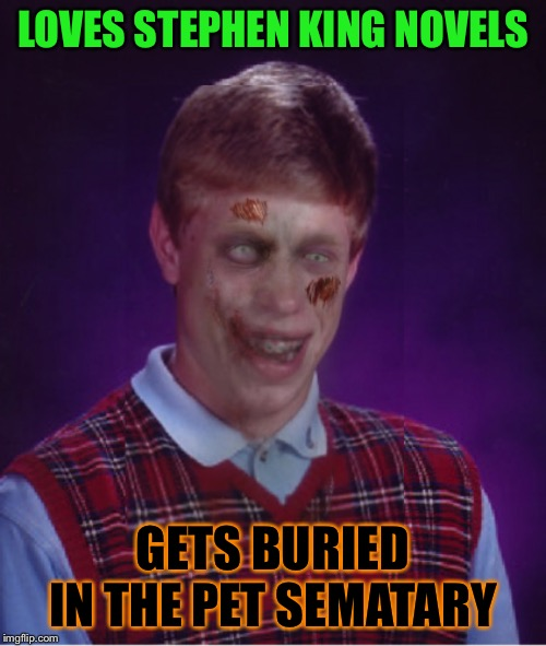 Be careful what you read | LOVES STEPHEN KING NOVELS GETS BURIED IN THE PET SEMATARY | image tagged in memes,zombie bad luck brian,funny,halloween,stephen king,cemetery | made w/ Imgflip meme maker