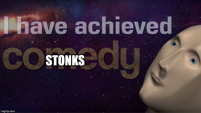 I have achieved comedy | STONKS | image tagged in i have achieved comedy | made w/ Imgflip meme maker