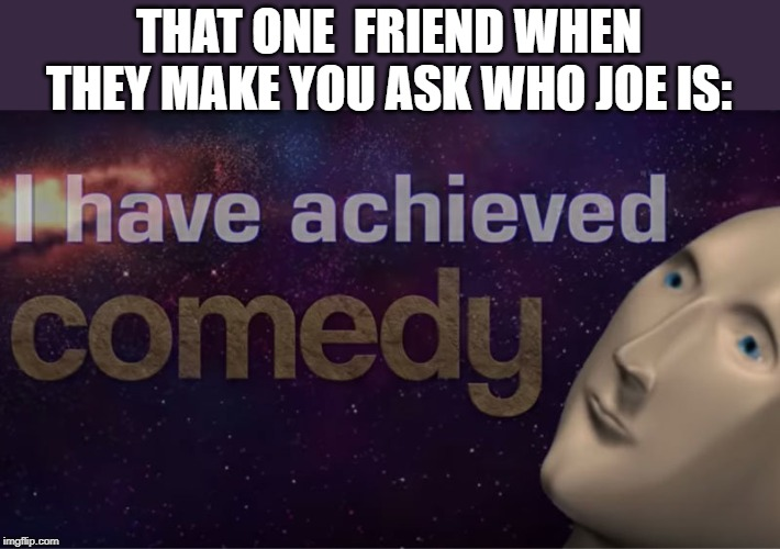 I have achieved comedy | THAT ONE  FRIEND WHEN THEY MAKE YOU ASK WHO JOE IS: | image tagged in i have achieved comedy | made w/ Imgflip meme maker