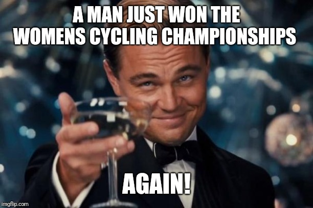 Yesssss!....I cant wait until womens sports are gone | A MAN JUST WON THE WOMENS CYCLING CHAMPIONSHIPS AGAIN! | image tagged in memes,leonardo dicaprio cheers | made w/ Imgflip meme maker