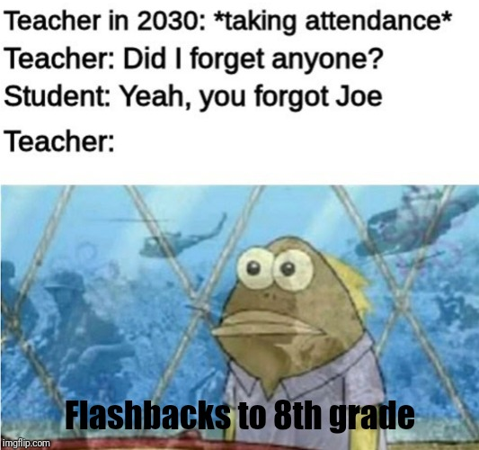 Teachers in 2030 be like | Flashbacks to 8th grade | image tagged in school,teacher,joe mama,joe,spongebob,memes | made w/ Imgflip meme maker