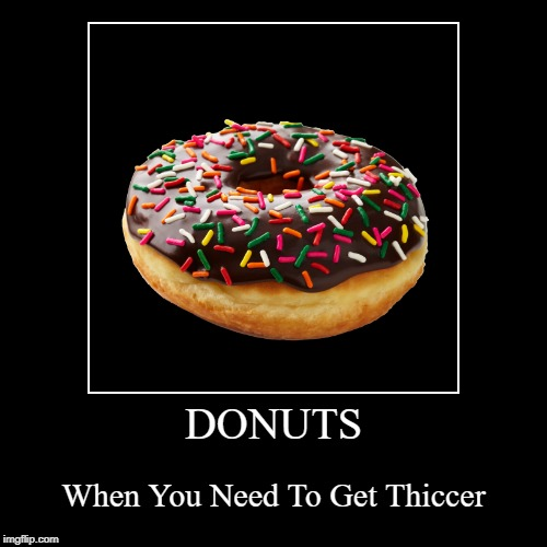 DONUTS | When You Need To Get Thiccer | image tagged in funny,demotivationals | made w/ Imgflip demotivational maker