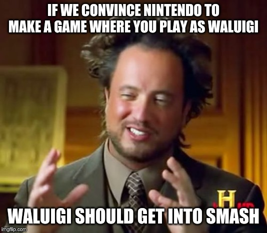Ancient Aliens | IF WE CONVINCE NINTENDO TO MAKE A GAME WHERE YOU PLAY AS WALUIGI WALUIGI SHOULD GET INTO SMASH | image tagged in memes,ancient aliens | made w/ Imgflip meme maker
