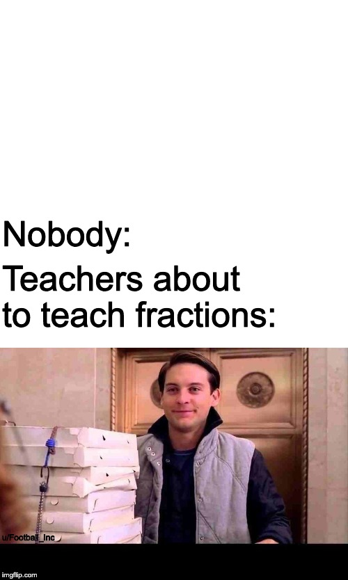 u/Football_Inc Teachers about to teach fractions: Nobody: | image tagged in pizza time | made w/ Imgflip meme maker