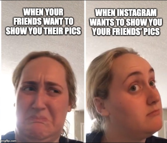 WHEN YOUR FRIENDS WANT TO SHOW YOU THEIR PICS WHEN INSTAGRAM WANTS TO SHOW YOU YOUR FRIENDS' PICS | image tagged in fun | made w/ Imgflip meme maker