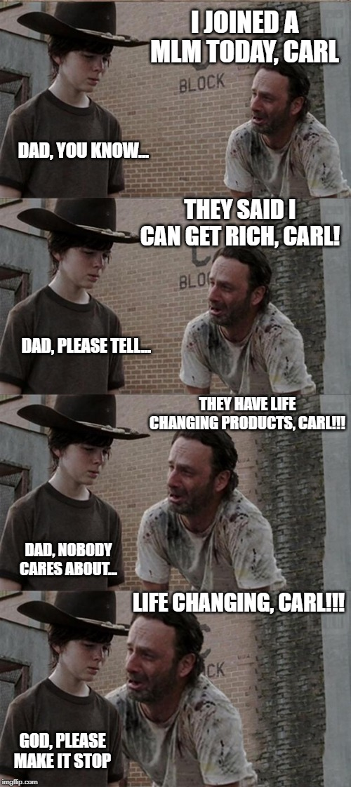 Rick and Carl Long | I JOINED A MLM TODAY, CARL DAD, YOU KNOW... THEY SAID I CAN GET RICH, CARL! DAD, PLEASE TELL... THEY HAVE LIFE CHANGING PRODUCTS, CARL!!! DA | image tagged in memes,rick and carl long | made w/ Imgflip meme maker
