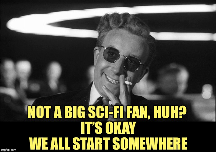 Doctor Strangelove says... | NOT A BIG SCI-FI FAN, HUH?   IT'S OKAY  WE ALL START SOMEWHERE | made w/ Imgflip meme maker