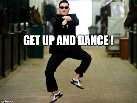 GET UP AND DANCE ! | image tagged in memes,psy horse dance | made w/ Imgflip meme maker