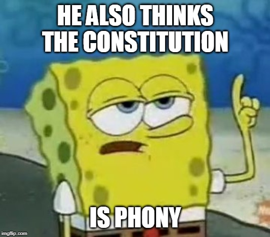 HE ALSO THINKS THE CONSTITUTION IS PHONY | image tagged in memes,ill have you know spongebob | made w/ Imgflip meme maker
