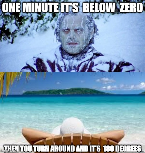 ONE MINUTE IT'S  BELOW  ZERO THEN YOU TURN AROUND AND IT'S  180 DEGREES | image tagged in the shining winter,vacation beach | made w/ Imgflip meme maker