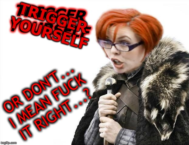 TRIGGER YOURSELF OR DON'T... I MEAN F**K IT RIGHT...? TRIGGER YOURSELF | image tagged in brace your triggered | made w/ Imgflip meme maker