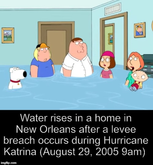 Fake history | Water rises in a home in New Orleans after a levee breach occurs during Hurricane Katrina (August 29, 2005 9am) | image tagged in fake history,memes,history | made w/ Imgflip meme maker