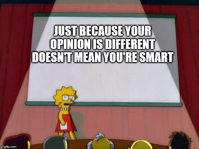 Lisa Simpson's Presentation |  JUST BECAUSE YOUR OPINION IS DIFFERENT DOESN'T MEAN YOU'RE SMART | image tagged in lisa simpson's presentation,school,opinion,smart | made w/ Imgflip meme maker