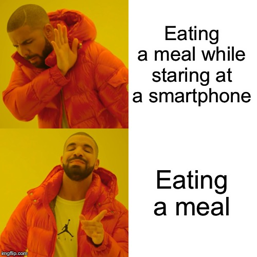 Eating a meal while staring at a smartphone Eating a meal | image tagged in memes,drake hotline bling | made w/ Imgflip meme maker